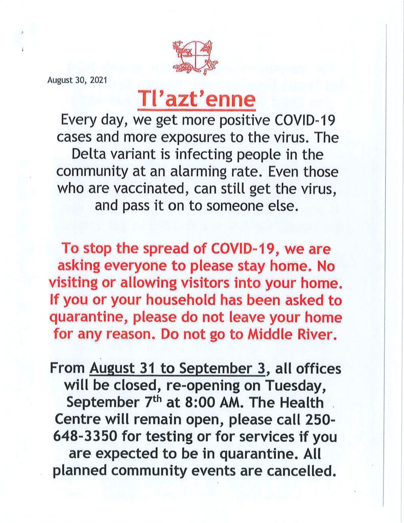COVID-19 Delta variant is in our communities. To stop the spread of COVID-19 we are asking everyone to stay home. No visiting or allowing visitors in your home. If you or your household has been asked to quarantine, please do not leave your home for any reason. Do not go to Middle River. We need your help to stop the virus. All Tl'azt'en Nation offices will be closed August 31 re-opening September 7 at 8 AM. Health Centre will remain open